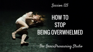 #125: How to Stop Being Overwhelmed [Podcast]