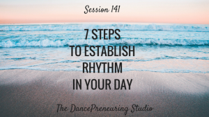 #141: 7 Steps to Establish Rhythm in Your Day [Podcast]